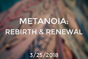 Metanoia: Rebirth & Renewal