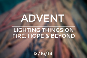 Advent: Lighting Things On Fire, Hope, and Beyond