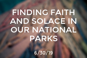 Finding Faith and Solace in Our National Parks
